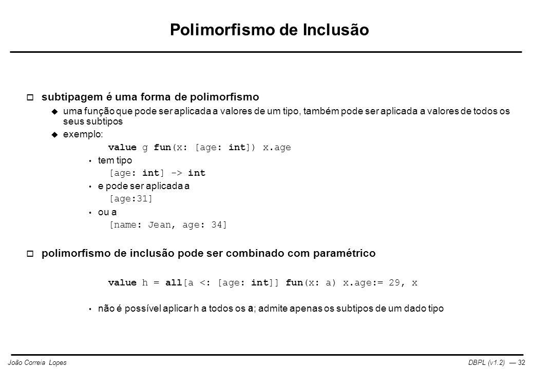 DBPL (v1.2) — 32João Correia Lopes Polimorfismo de Inclusão  subtipagem é uma forma de polimorfismo  uma função que pode ser aplicada a valores de um tipo, também pode ser aplicada a valores de todos os seus subtipos  exemplo: value g fun(x: [age: int]) x.age tem tipo [age: int] -> int e pode ser aplicada a [age:31] ou a [name: Jean, age: 34]  polimorfismo de inclusão pode ser combinado com paramétrico value h = all[a <: [age: int]] fun(x: a) x.age:= 29, x não é possível aplicar h a todos os a; admite apenas os subtipos de um dado tipo