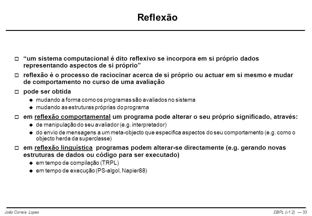 DBPL (v1.2) — 33João Correia Lopes Reflexão  um sistema computacional é dito reflexivo se incorpora em si próprio dados representando aspectos de si próprio  reflexão é o processo de raciocinar acerca de si próprio ou actuar em si mesmo e mudar de comportamento no curso de uma avaliação  pode ser obtida  mudando a forma como os programas são avaliados no sistema  mudando as estruturas próprias do programa  em reflexão comportamental um programa pode alterar o seu próprio significado, através:  de manipulação do seu avaliador (e.g.