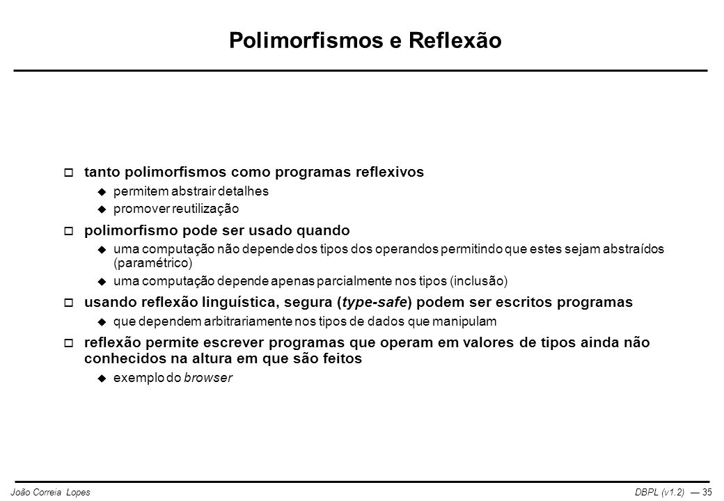 DBPL (v1.2) — 35João Correia Lopes Polimorfismos e Reflexão  tanto polimorfismos como programas reflexivos  permitem abstrair detalhes  promover reutilização  polimorfismo pode ser usado quando  uma computação não depende dos tipos dos operandos permitindo que estes sejam abstraídos (paramétrico)  uma computação depende apenas parcialmente nos tipos (inclusão)  usando reflexão linguística, segura (type-safe) podem ser escritos programas  que dependem arbitrariamente nos tipos de dados que manipulam  reflexão permite escrever programas que operam em valores de tipos ainda não conhecidos na altura em que são feitos  exemplo do browser