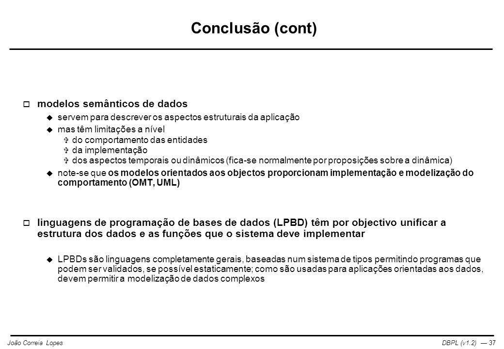 DBPL (v1.2) — 37João Correia Lopes Conclusão (cont)  modelos semânticos de dados  servem para descrever os aspectos estruturais da aplicação  mas têm limitações a nível  do comportamento das entidades  da implementação  dos aspectos temporais ou dinâmicos (fica-se normalmente por proposições sobre a dinâmica)  note-se que os modelos orientados aos objectos proporcionam implementação e modelização do comportamento (OMT, UML)  linguagens de programação de bases de dados (LPBD) têm por objectivo unificar a estrutura dos dados e as funções que o sistema deve implementar  LPBDs são linguagens completamente gerais, baseadas num sistema de tipos permitindo programas que podem ser validados, se possível estaticamente; como são usadas para aplicações orientadas aos dados, devem permitir a modelização de dados complexos