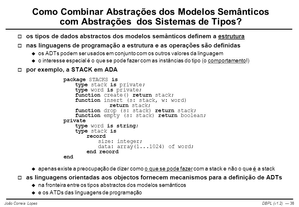 DBPL (v1.2) — 39João Correia Lopes Classe Point em Eiffel  mais geral que no exemplo apresentado em ADA  deve ser possível definir a estrutura e o comportamento num ADT  preservando as propriedades de abstracção  por exemplo, em Eiffel: class Point export x, y, translate, scale feature x, y: real scale (f: real) is do x:= x * f; y:= y * f; end translate (a, b: real) is do x:= x + a; y:= y + b; end end Point  esta classe define ponto como tendo certas propriedades:  x, yatributos como nos modelos semânticos  scale, translateoperações