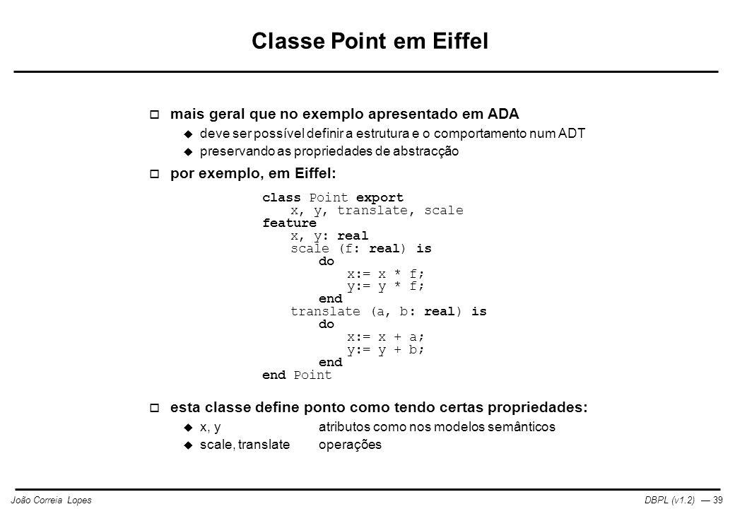 DBPL (v1.2) — 39João Correia Lopes Classe Point em Eiffel  mais geral que no exemplo apresentado em ADA  deve ser possível definir a estrutura e o comportamento num ADT  preservando as propriedades de abstracção  por exemplo, em Eiffel: class Point export x, y, translate, scale feature x, y: real scale (f: real) is do x:= x * f; y:= y * f; end translate (a, b: real) is do x:= x + a; y:= y + b; end end Point  esta classe define ponto como tendo certas propriedades:  x, yatributos como nos modelos semânticos  scale, translateoperações