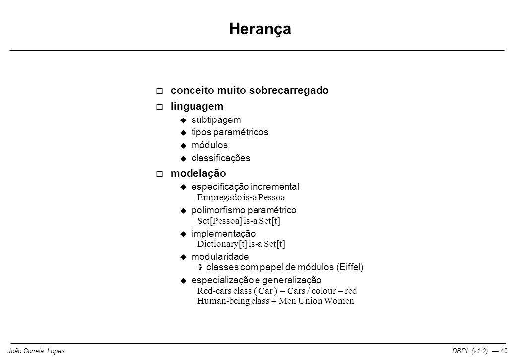DBPL (v1.2) — 40João Correia Lopes Herança  conceito muito sobrecarregado  linguagem  subtipagem  tipos paramétricos  módulos  classificações  modelação  especificação incremental Empregado is-a Pessoa  polimorfismo paramétrico Set[Pessoa] is-a Set[t]  implementação Dictionary[t] is-a Set[t]  modularidade  classes com papel de módulos (Eiffel)  especialização e generalização Red-cars class ( Car ) = Cars / colour = red Human-being class = Men Union Women