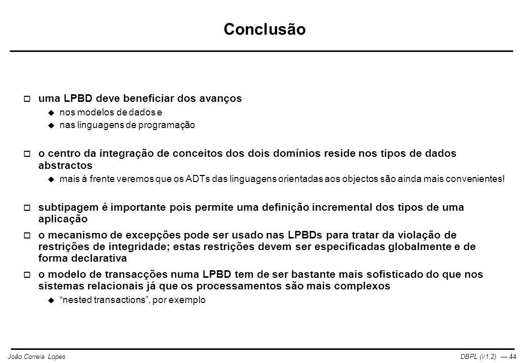 DBPL (v1.2) — 44João Correia Lopes Conclusão  uma LPBD deve beneficiar dos avanços  nos modelos de dados e  nas linguagens de programação  o centro da integração de conceitos dos dois domínios reside nos tipos de dados abstractos  mais á frente veremos que os ADTs das linguagens orientadas aos objectos são ainda mais convenientes.