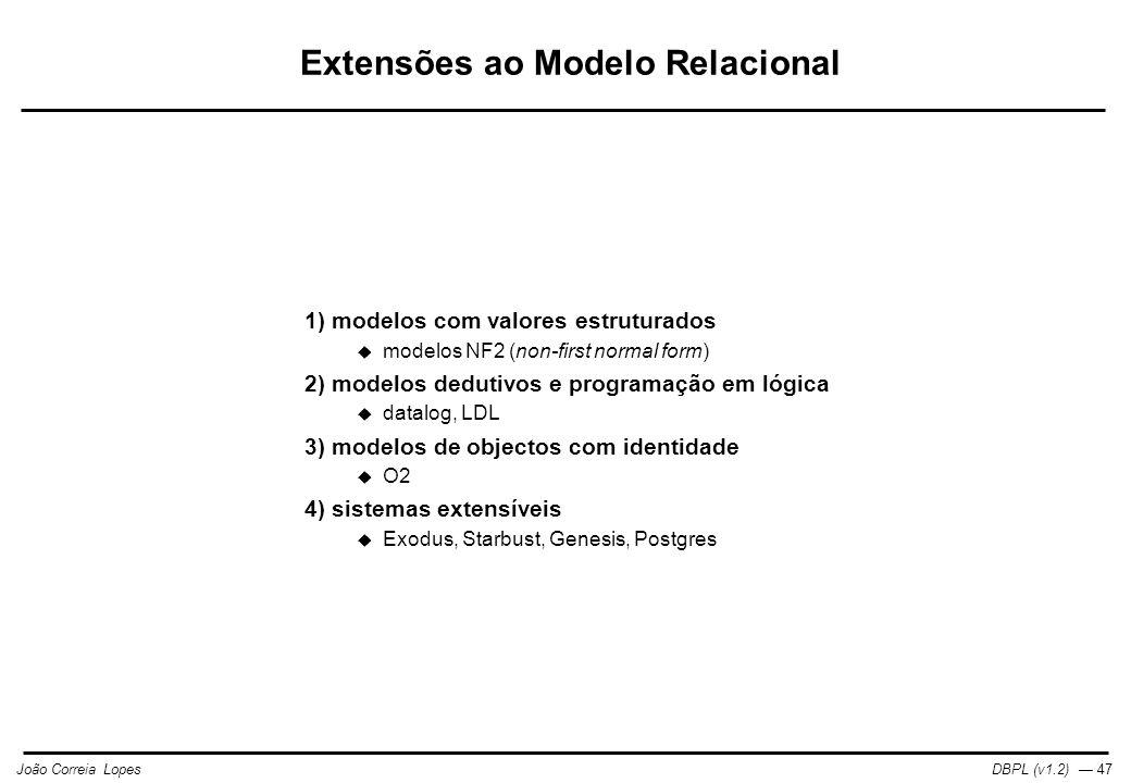 DBPL (v1.2) — 47João Correia Lopes Extensões ao Modelo Relacional 1) modelos com valores estruturados  modelos NF2 (non-first normal form) 2) modelos dedutivos e programação em lógica  datalog, LDL 3) modelos de objectos com identidade  O2 4) sistemas extensíveis  Exodus, Starbust, Genesis, Postgres