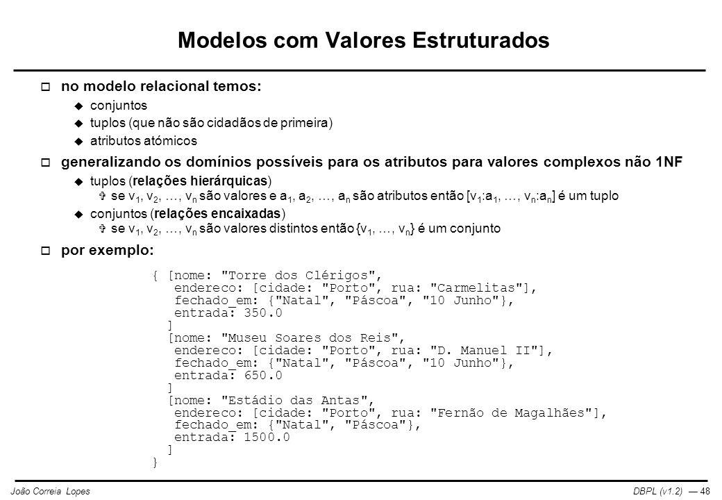 DBPL (v1.2) — 48João Correia Lopes Modelos com Valores Estruturados  no modelo relacional temos:  conjuntos  tuplos (que não são cidadãos de primeira)  atributos atómicos  generalizando os domínios possíveis para os atributos para valores complexos não 1NF  tuplos (relações hierárquicas)  se v 1, v 2, …, v n são valores e a 1, a 2, …, a n são atributos então [v 1 :a 1, …, v n :a n ] é um tuplo  conjuntos (relações encaixadas)  se v 1, v 2, …, v n são valores distintos então {v 1, …, v n } é um conjunto  por exemplo: { [nome: Torre dos Clérigos , endereco: [cidade: Porto , rua: Carmelitas ], fechado_em: { Natal , Páscoa , 10 Junho }, entrada: 350.0 ] [nome: Museu Soares dos Reis , endereco: [cidade: Porto , rua: D.