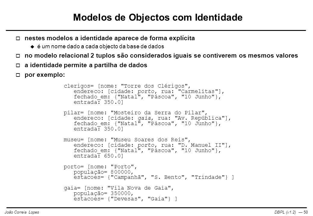DBPL (v1.2) — 50João Correia Lopes Modelos de Objectos com Identidade  nestes modelos a identidade aparece de forma explícita  é um nome dado a cada objecto da base de dados  no modelo relacional 2 tuplos são considerados iguais se contiverem os mesmos valores  a identidade permite a partilha de dados  por exemplo: clerigos= [nome: Torre dos Clérigos , endereco: [cidade: porto, rua: Carmelitas ], fechado_em: { Natal , Páscoa , 10 Junho }, entrada: 350.0] pilar= [nome: Mosteiro da Serra do Pilar , endereco: [cidade: gaia, rua: Av.