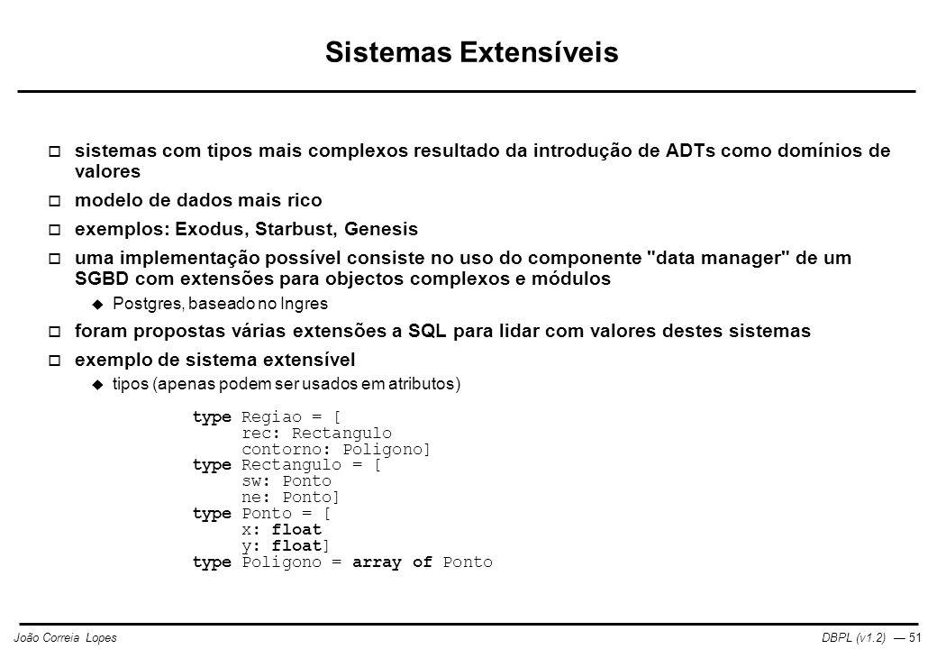 DBPL (v1.2) — 51João Correia Lopes Sistemas Extensíveis  sistemas com tipos mais complexos resultado da introdução de ADTs como domínios de valores  modelo de dados mais rico  exemplos: Exodus, Starbust, Genesis  uma implementação possível consiste no uso do componente data manager de um SGBD com extensões para objectos complexos e módulos  Postgres, baseado no Ingres  foram propostas várias extensões a SQL para lidar com valores destes sistemas  exemplo de sistema extensível  tipos (apenas podem ser usados em atributos) type Regiao = [ rec: Rectangulo contorno: Poligono] type Rectangulo = [ sw: Ponto ne: Ponto] type Ponto = [ x: float y: float] type Poligono = array of Ponto