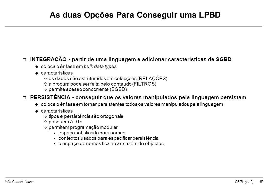 DBPL (v1.2) — 53João Correia Lopes As duas Opções Para Conseguir uma LPBD  INTEGRAÇÃO - partir de uma linguagem e adicionar características de SGBD  coloca o ênfase em bulk data types  características  os dados são estruturados em colecções (RELAÇÕES)  a procura pode ser feita pelo conteúdo (FILTROS)  permite acesso concorrente (SGBD)  PERSISTÊNCIA - conseguir que os valores manipulados pela linguagem persistam  coloca o ênfase em tornar persistentes todos os valores manipulados pela linguagem  características  tipos e persistência são ortogonais  possuem ADTs  permitem programação modular espaço sofisticado para nomes contextos usados para especificar persistência o espaço de nomes fica no armazém de objectos