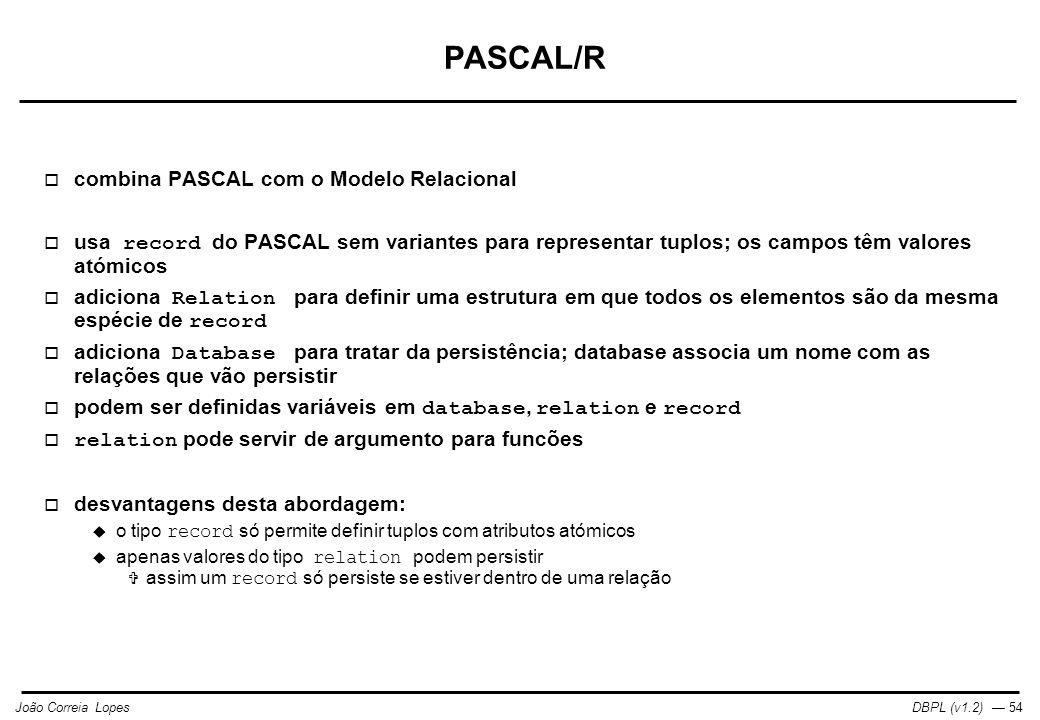DBPL (v1.2) — 54João Correia Lopes PASCAL/R  combina PASCAL com o Modelo Relacional  usa record do PASCAL sem variantes para representar tuplos; os campos têm valores atómicos  adiciona Relation para definir uma estrutura em que todos os elementos são da mesma espécie de record  adiciona Database para tratar da persistência; database associa um nome com as relações que vão persistir  podem ser definidas variáveis em database, relation e record  relation pode servir de argumento para funcões  desvantagens desta abordagem:  o tipo record só permite definir tuplos com atributos atómicos  apenas valores do tipo relation podem persistir  assim um record só persiste se estiver dentro de uma relação