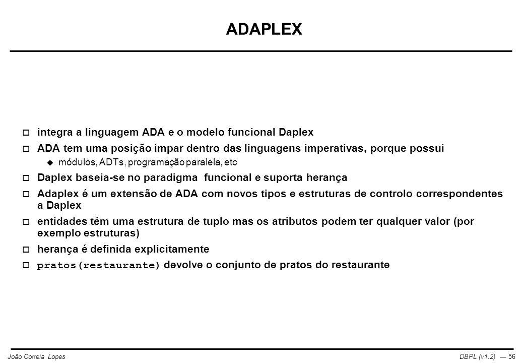 DBPL (v1.2) — 56João Correia Lopes ADAPLEX  integra a linguagem ADA e o modelo funcional Daplex  ADA tem uma posição ímpar dentro das linguagens imperativas, porque possui  módulos, ADTs, programação paralela, etc  Daplex baseia-se no paradigma funcional e suporta herança  Adaplex é um extensão de ADA com novos tipos e estruturas de controlo correspondentes a Daplex  entidades têm uma estrutura de tuplo mas os atributos podem ter qualquer valor (por exemplo estruturas)  herança é definida explicitamente  pratos(restaurante) devolve o conjunto de pratos do restaurante