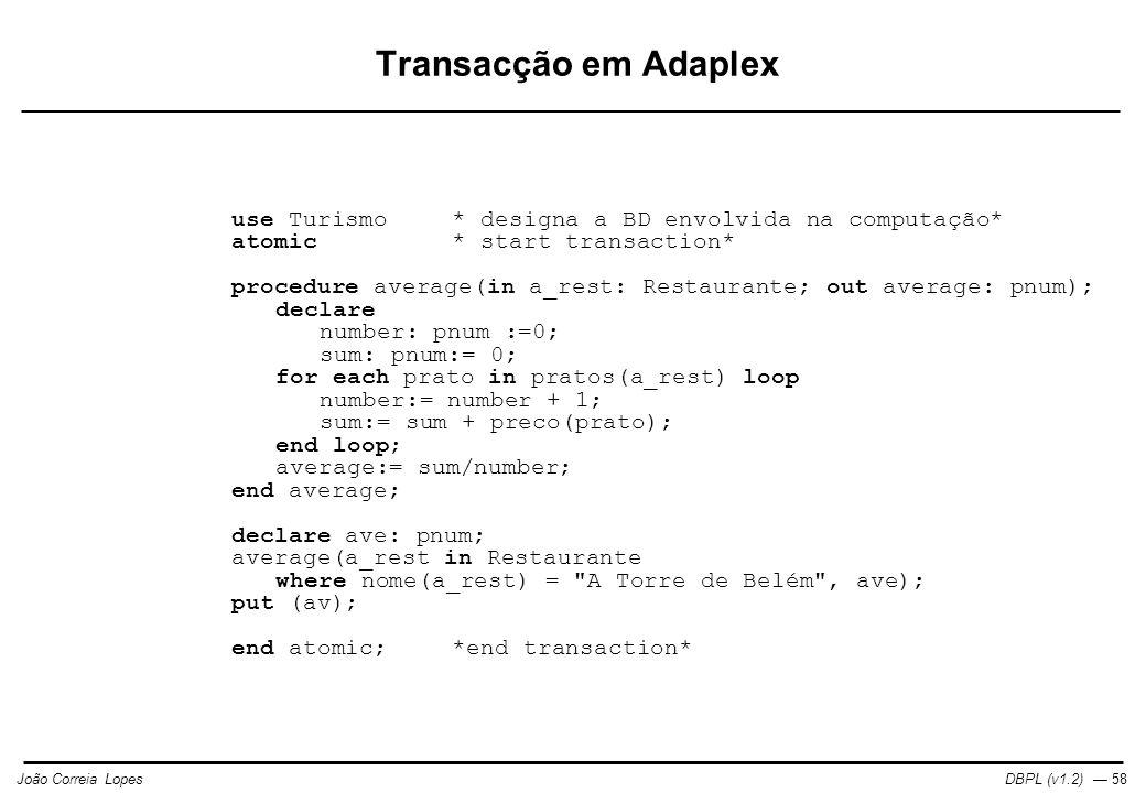 DBPL (v1.2) — 58João Correia Lopes Transacção em Adaplex use Turismo* designa a BD envolvida na computação* atomic* start transaction* procedure average(in a_rest: Restaurante; out average: pnum); declare number: pnum :=0; sum: pnum:= 0; for each prato in pratos(a_rest) loop number:= number + 1; sum:= sum + preco(prato); end loop; average:= sum/number; end average; declare ave: pnum; average(a_rest in Restaurante where nome(a_rest) = A Torre de Belém , ave); put (av); end atomic;*end transaction*