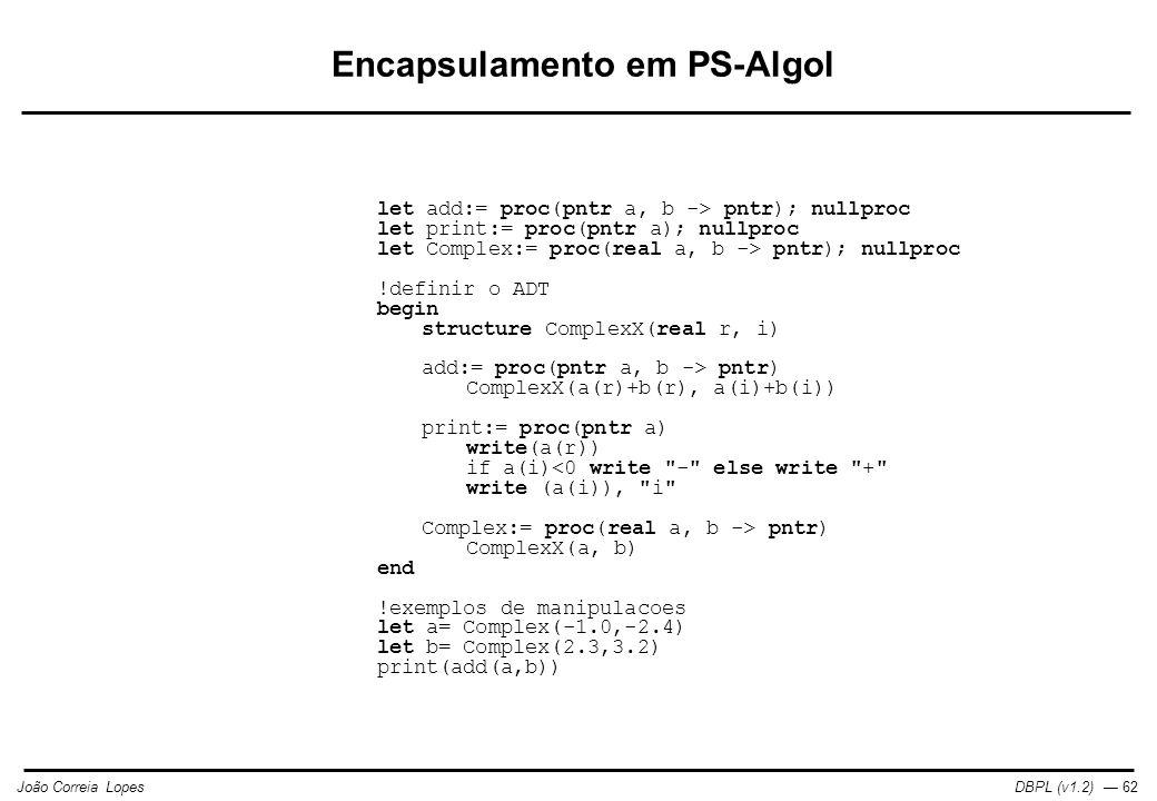 DBPL (v1.2) — 62João Correia Lopes Encapsulamento em PS-Algol let add:= proc(pntr a, b -> pntr); nullproc let print:= proc(pntr a); nullproc let Complex:= proc(real a, b -> pntr); nullproc !definir o ADT begin structure ComplexX(real r, i) add:= proc(pntr a, b -> pntr) ComplexX(a(r)+b(r), a(i)+b(i)) print:= proc(pntr a) write(a(r)) if a(i) pntr) ComplexX(a, b) end !exemplos de manipulacoes let a= Complex(-1.0,-2.4) let b= Complex(2.3,3.2) print(add(a,b))