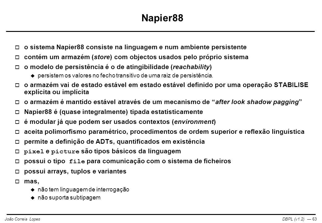 DBPL (v1.2) — 63João Correia Lopes Napier88  o sistema Napier88 consiste na linguagem e num ambiente persistente  contém um armazém (store) com objectos usados pelo próprio sistema  o modelo de persistência é o de atingibilidade (reachability)  persistem os valores no fecho transitivo de uma raiz de persistência.