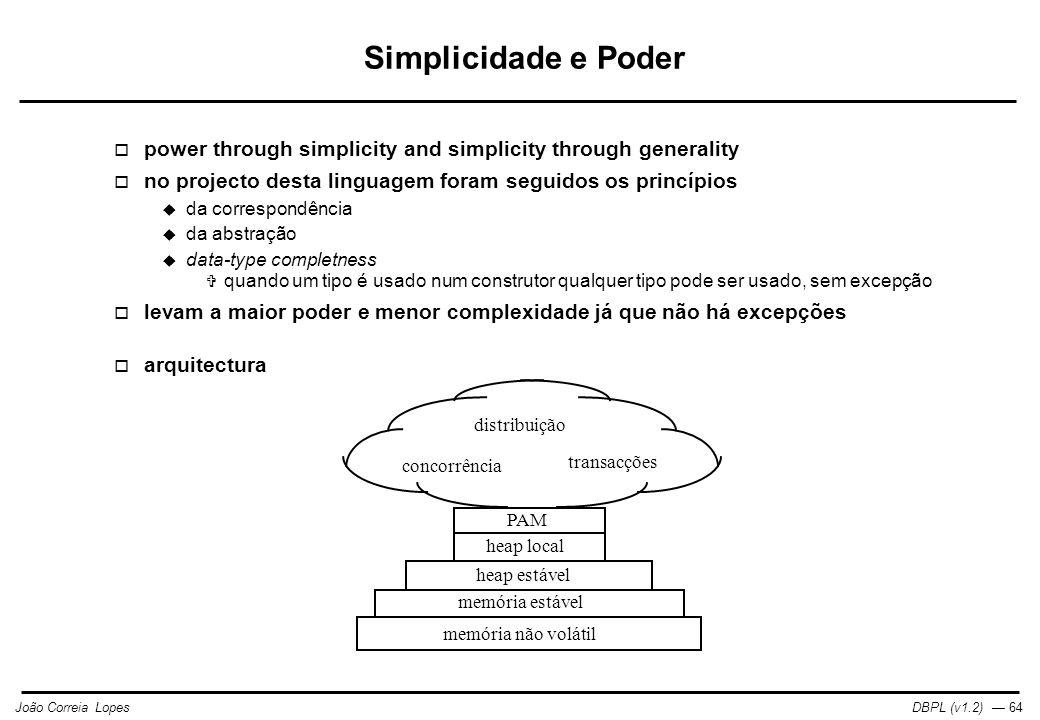 DBPL (v1.2) — 64João Correia Lopes Simplicidade e Poder  power through simplicity and simplicity through generality  no projecto desta linguagem foram seguidos os princípios  da correspondência  da abstração  data-type completness  quando um tipo é usado num construtor qualquer tipo pode ser usado, sem excepção  levam a maior poder e menor complexidade já que não há excepções  arquitectura memória não volátil memória estável heap estável heap local PAM concorrência transacções distribuição