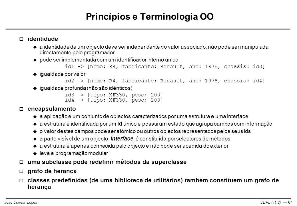 DBPL (v1.2) — 67João Correia Lopes Princípios e Terminologia OO  identidade  a identidade de um objecto deve ser independente do valor associado; não pode ser manipulada directamente pelo programador  pode ser implementada com um identificador interno único id1 -> [nome: R4, fabricante: Renault, ano: 1978, chassis: id3]  igualdade por valor id2 -> [nome: R4, fabricante: Renault, ano: 1978, chassis: id4]  igualdade profunda (não são idênticos) id3 -> [tipo: XF330, peso: 200] id4 -> [tipo: XF330, peso: 200]  encapsulamento  a aplicação é um conjunto de objectos caracterizados por uma estrutura e uma interface  a estrutura é identificada por um id único e possui um estado que agrupa campos com informação  o valor destes campos pode ser atómico ou outros objectos representados pelos seus ids  a parte visível de um objecto, interface, é constituída por selectores de métodos  a estrutura é apenas conhecida pelo objecto e não pode ser acedida do exterior  leva a programação modular  uma subclasse pode redefinir métodos da superclasse  grafo de herança  classes predefinidas (de uma biblioteca de utilitários) também constituem um grafo de herança