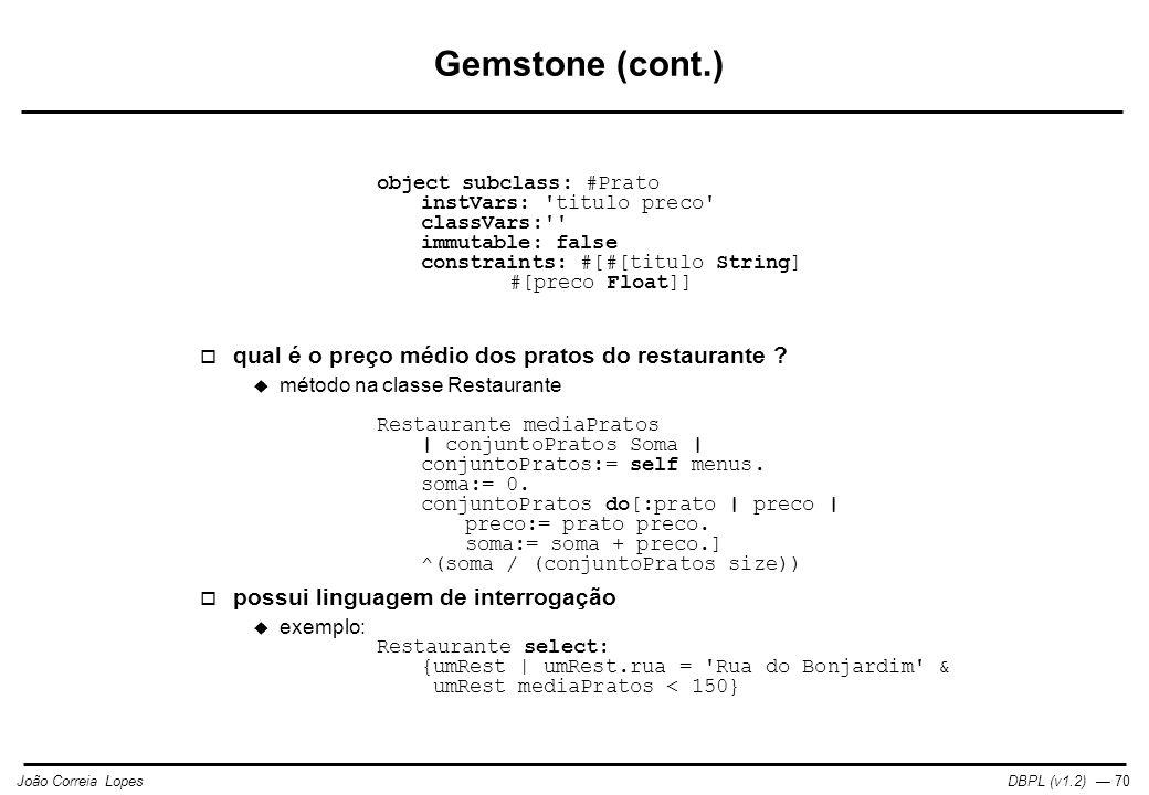 DBPL (v1.2) — 70João Correia Lopes Gemstone (cont.) object subclass: #Prato instVars: titulo preco classVars: immutable: false constraints: #[#[titulo String] #[preco Float]]  qual é o preço médio dos pratos do restaurante .