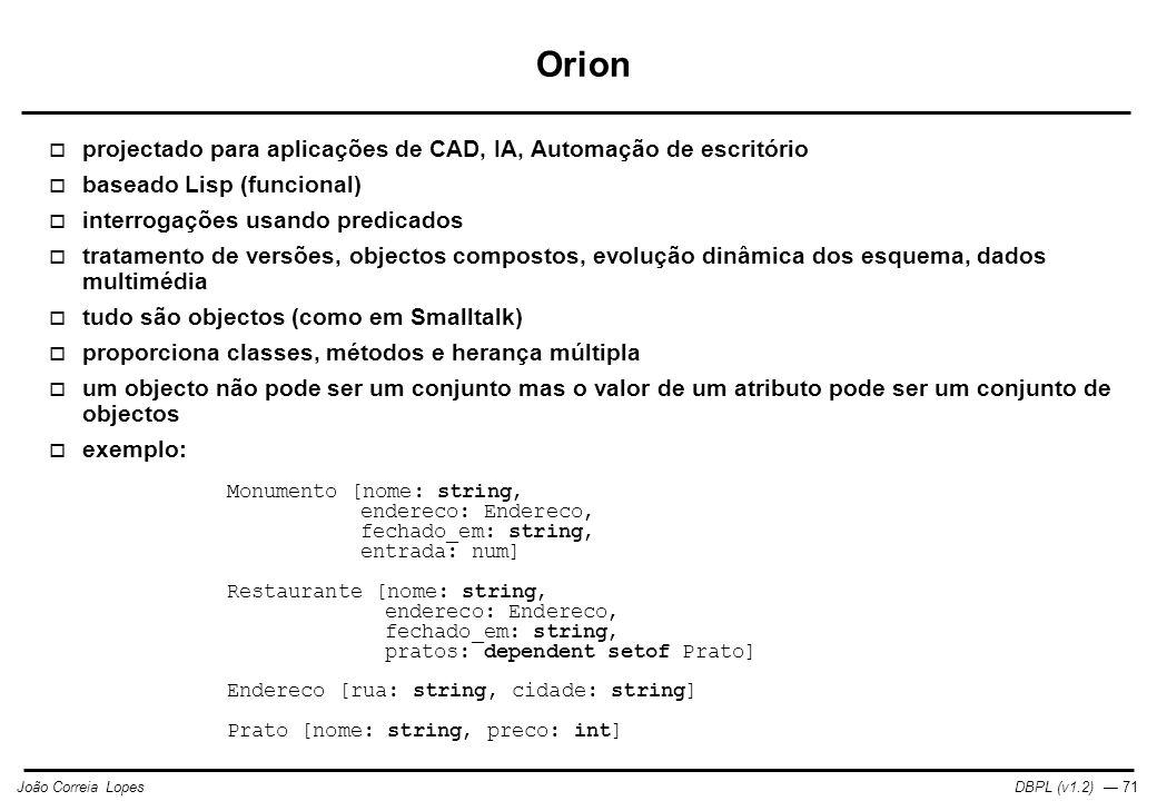 DBPL (v1.2) — 71João Correia Lopes Orion  projectado para aplicações de CAD, IA, Automação de escritório  baseado Lisp (funcional)  interrogações usando predicados  tratamento de versões, objectos compostos, evolução dinâmica dos esquema, dados multimédia  tudo são objectos (como em Smalltalk)  proporciona classes, métodos e herança múltipla  um objecto não pode ser um conjunto mas o valor de um atributo pode ser um conjunto de objectos  exemplo: Monumento [nome: string, endereco: Endereco, fechado_em: string, entrada: num] Restaurante [nome: string, endereco: Endereco, fechado_em: string, pratos: dependent setof Prato] Endereco [rua: string, cidade: string] Prato [nome: string, preco: int]