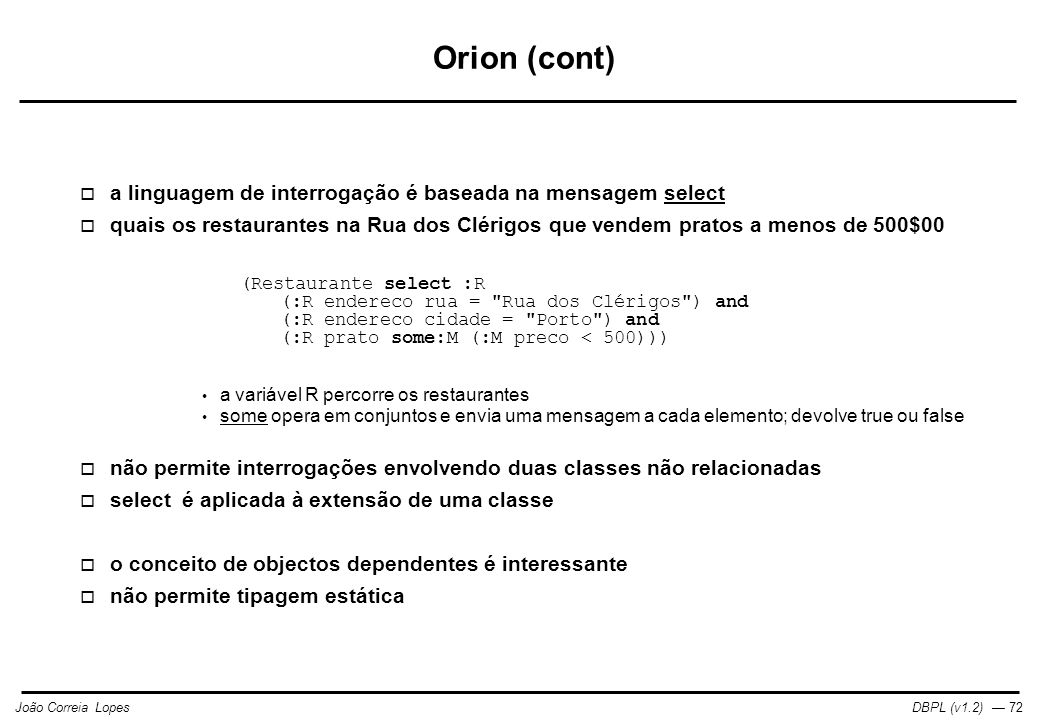 DBPL (v1.2) — 72João Correia Lopes Orion (cont)  a linguagem de interrogação é baseada na mensagem select  quais os restaurantes na Rua dos Clérigos que vendem pratos a menos de 500$00 (Restaurante select :R (:R endereco rua = Rua dos Clérigos ) and (:R endereco cidade = Porto ) and (:R prato some:M (:M preco < 500))) a variável R percorre os restaurantes some opera em conjuntos e envia uma mensagem a cada elemento; devolve true ou false  não permite interrogações envolvendo duas classes não relacionadas  select é aplicada à extensão de uma classe  o conceito de objectos dependentes é interessante  não permite tipagem estática