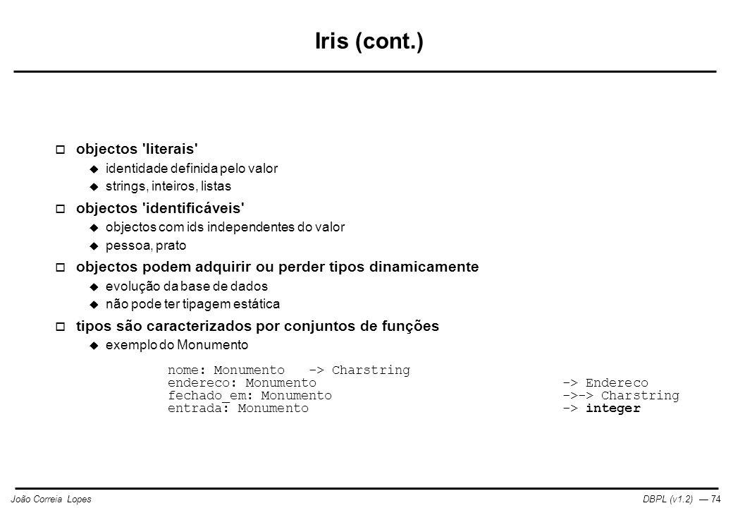 DBPL (v1.2) — 74João Correia Lopes Iris (cont.)  objectos literais  identidade definida pelo valor  strings, inteiros, listas  objectos identificáveis  objectos com ids independentes do valor  pessoa, prato  objectos podem adquirir ou perder tipos dinamicamente  evolução da base de dados  não pode ter tipagem estática  tipos são caracterizados por conjuntos de funções  exemplo do Monumento nome: Monumento-> Charstring endereco: Monumento-> Endereco fechado_em: Monumento->-> Charstring entrada: Monumento-> integer