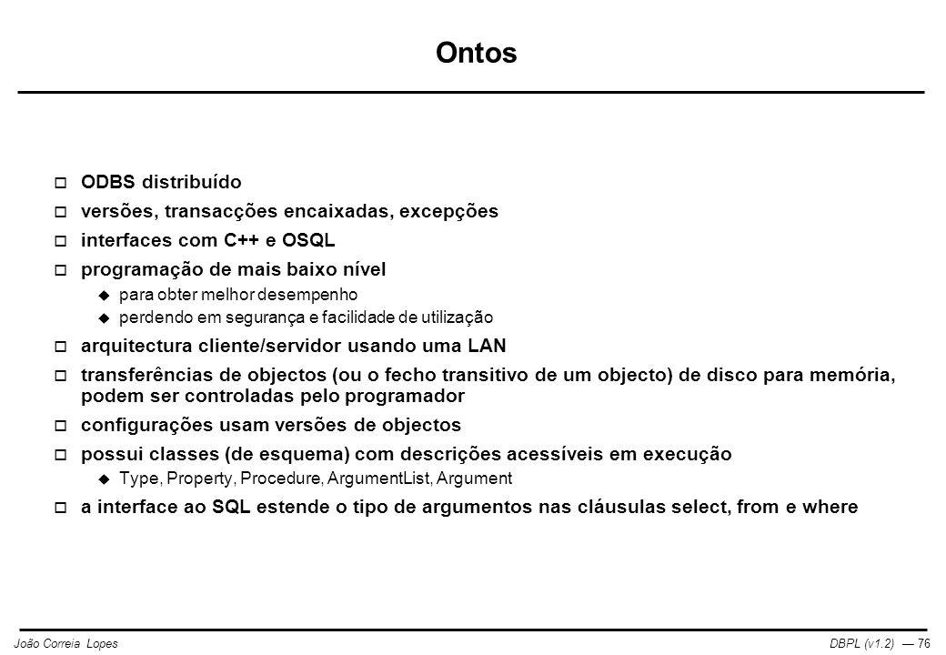 DBPL (v1.2) — 76João Correia Lopes Ontos  ODBS distribuído  versões, transacções encaixadas, excepções  interfaces com C++ e OSQL  programação de mais baixo nível  para obter melhor desempenho  perdendo em segurança e facilidade de utilização  arquitectura cliente/servidor usando uma LAN  transferências de objectos (ou o fecho transitivo de um objecto) de disco para memória, podem ser controladas pelo programador  configurações usam versões de objectos  possui classes (de esquema) com descrições acessíveis em execução  Type, Property, Procedure, ArgumentList, Argument  a interface ao SQL estende o tipo de argumentos nas cláusulas select, from e where
