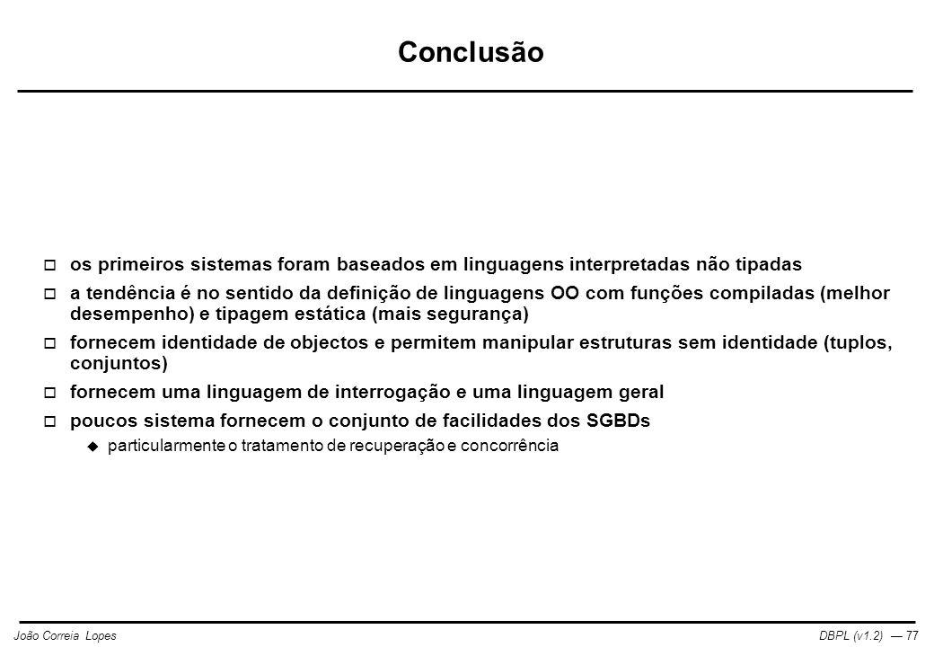 DBPL (v1.2) — 77João Correia Lopes Conclusão  os primeiros sistemas foram baseados em linguagens interpretadas não tipadas  a tendência é no sentido da definição de linguagens OO com funções compiladas (melhor desempenho) e tipagem estática (mais segurança)  fornecem identidade de objectos e permitem manipular estruturas sem identidade (tuplos, conjuntos)  fornecem uma linguagem de interrogação e uma linguagem geral  poucos sistema fornecem o conjunto de facilidades dos SGBDs  particularmente o tratamento de recuperação e concorrência
