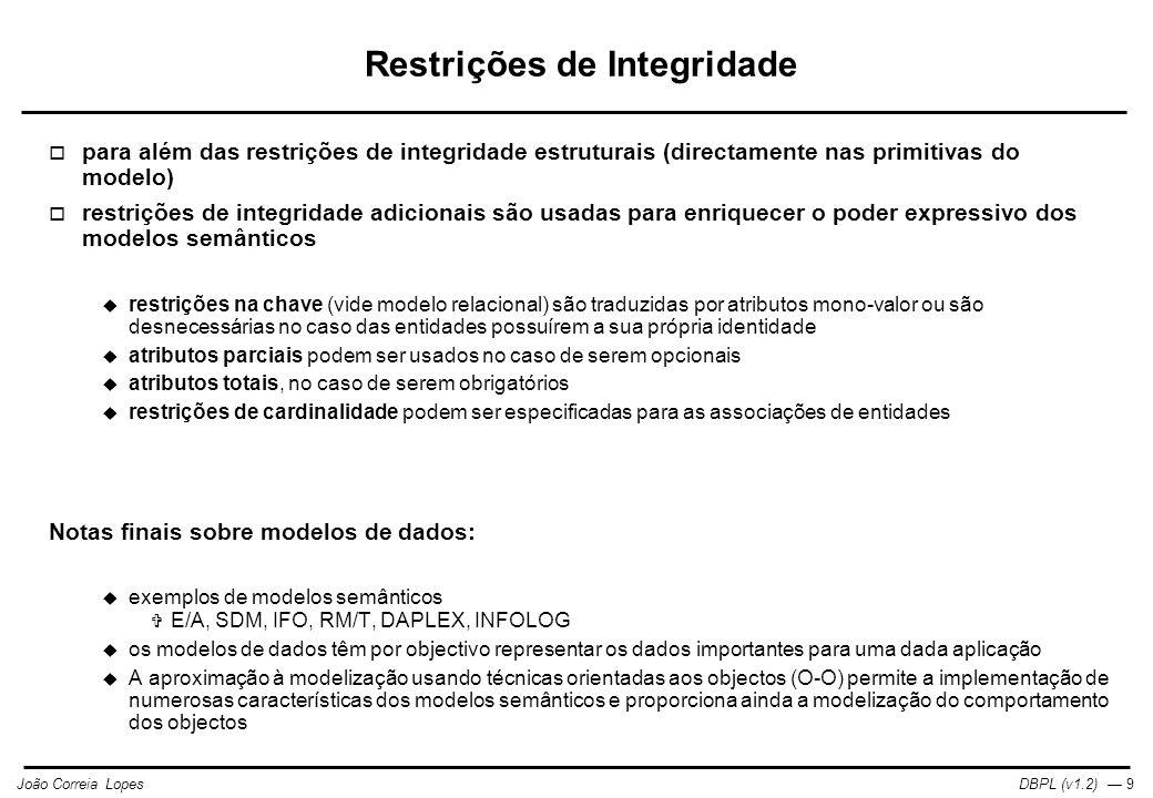 DBPL (v1.2) — 9João Correia Lopes Restrições de Integridade  para além das restrições de integridade estruturais (directamente nas primitivas do modelo)  restrições de integridade adicionais são usadas para enriquecer o poder expressivo dos modelos semânticos  restrições na chave (vide modelo relacional) são traduzidas por atributos mono-valor ou são desnecessárias no caso das entidades possuírem a sua própria identidade  atributos parciais podem ser usados no caso de serem opcionais  atributos totais, no caso de serem obrigatórios  restrições de cardinalidade podem ser especificadas para as associações de entidades Notas finais sobre modelos de dados:  exemplos de modelos semânticos  E/A, SDM, IFO, RM/T, DAPLEX, INFOLOG  os modelos de dados têm por objectivo representar os dados importantes para uma dada aplicação  A aproximação à modelização usando técnicas orientadas aos objectos (O-O) permite a implementação de numerosas características dos modelos semânticos e proporciona ainda a modelização do comportamento dos objectos