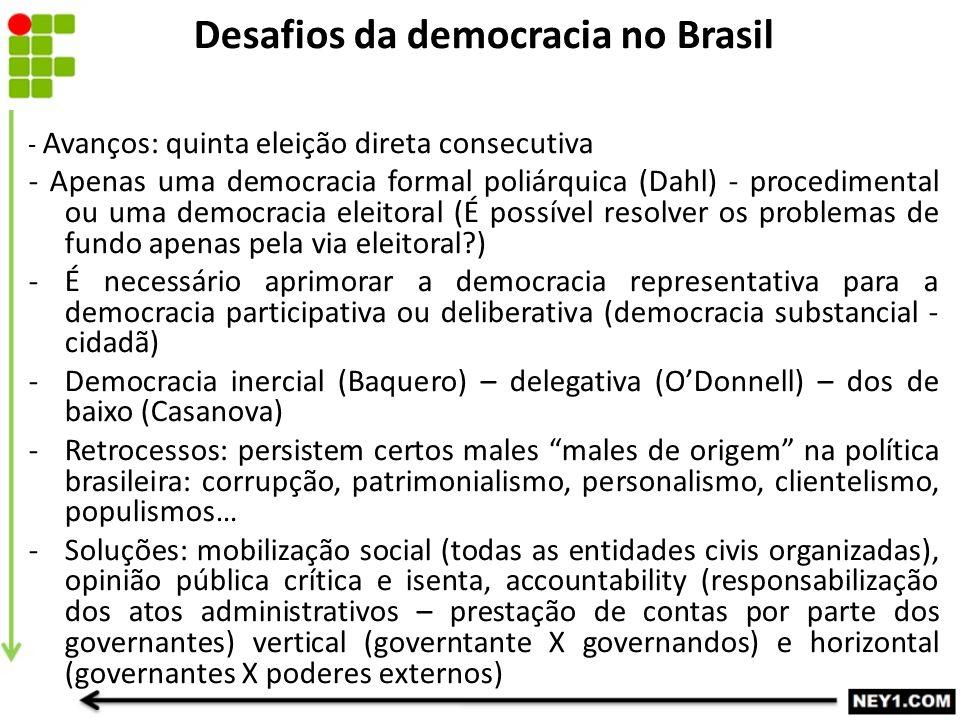 Desafios da democracia no Brasil - Avanços: quinta eleição direta consecutiva - Apenas uma democracia formal poliárquica (Dahl) - procedimental ou uma democracia eleitoral (É possível resolver os problemas de fundo apenas pela via eleitoral ) -É necessário aprimorar a democracia representativa para a democracia participativa ou deliberativa (democracia substancial - cidadã) -Democracia inercial (Baquero) – delegativa (O'Donnell) – dos de baixo (Casanova) -Retrocessos: persistem certos males males de origem na política brasileira: corrupção, patrimonialismo, personalismo, clientelismo, populismos… -Soluções: mobilização social (todas as entidades civis organizadas), opinião pública crítica e isenta, accountability (responsabilização dos atos administrativos – prestação de contas por parte dos governantes) vertical (governtante X governandos) e horizontal (governantes X poderes externos)