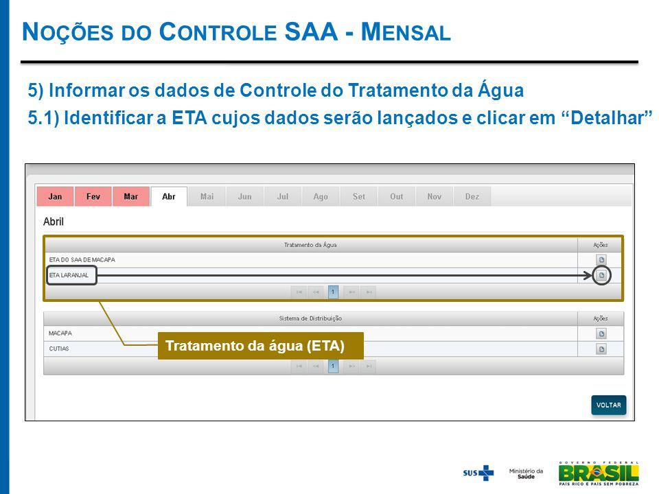 N OÇÕES DO C ONTROLE SAA - M ENSAL Tratamento da água (ETA) 5) Informar os dados de Controle do Tratamento da Água 5.1) Identificar a ETA cujos dados serão lançados e clicar em Detalhar