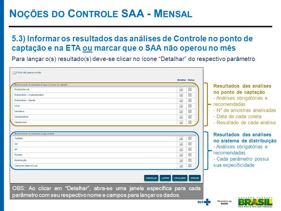 N OÇÕES DO C ONTROLE SAA - M ENSAL Resultados das análises no ponto de captação - Análises obrigatórias e recomendadas - N° de amostras analisadas - Data de cada coleta - Resultado de cada análise Resultados das análises no sistema de distribuição - Análises obrigatórias e recomendadas - Cada parâmetro possui sua especificidade 5.3) Informar os resultados das análises de Controle no ponto de captação e na ETA ou marcar que o SAA não operou no mês Para lançar o(s) resultado(s) deve-se clicar no ícone Detalhar do respectivo parâmetro OBS: Ao clicar em Detalhar , abra-se uma janela específica para cada parâmetro com seu respectivo nome e campos para lançar os dados.