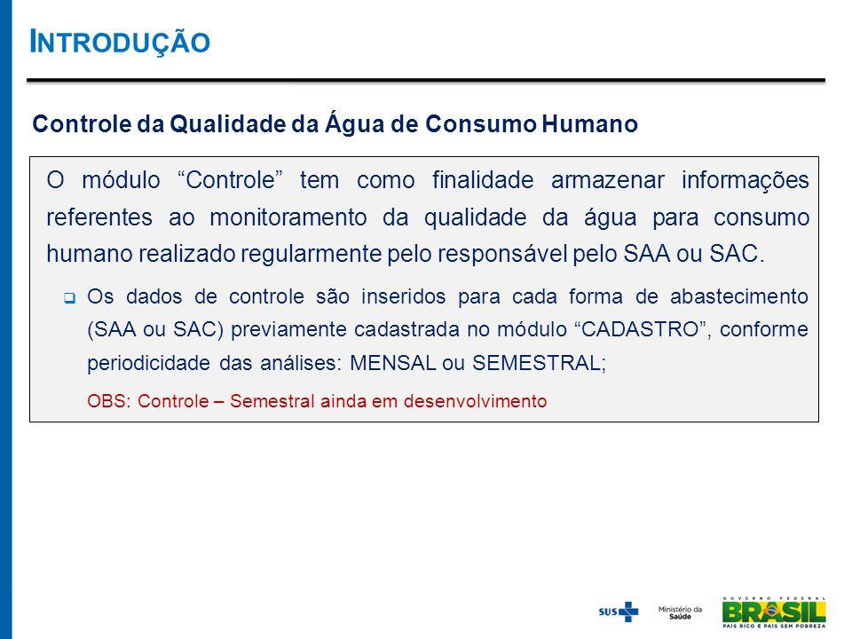 Controle da Qualidade da Água de Consumo Humano O módulo Controle tem como finalidade armazenar informações referentes ao monitoramento da qualidade da água para consumo humano realizado regularmente pelo responsável pelo SAA ou SAC.