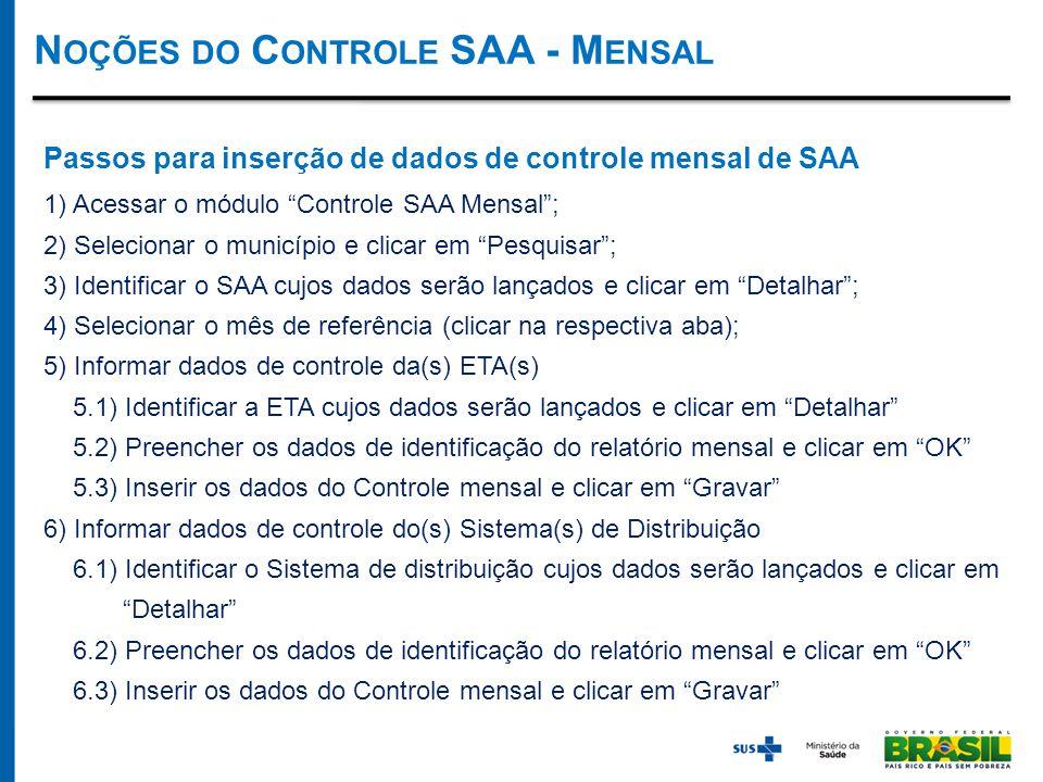 Passos para inserção de dados de controle mensal de SAA 1) Acessar o módulo Controle SAA Mensal ; 2) Selecionar o município e clicar em Pesquisar ; 3) Identificar o SAA cujos dados serão lançados e clicar em Detalhar ; 4) Selecionar o mês de referência (clicar na respectiva aba); 5) Informar dados de controle da(s) ETA(s) 5.1) Identificar a ETA cujos dados serão lançados e clicar em Detalhar 5.2) Preencher os dados de identificação do relatório mensal e clicar em OK 5.3) Inserir os dados do Controle mensal e clicar em Gravar 6) Informar dados de controle do(s) Sistema(s) de Distribuição 6.1) Identificar o Sistema de distribuição cujos dados serão lançados e clicar em Detalhar 6.2) Preencher os dados de identificação do relatório mensal e clicar em OK 6.3) Inserir os dados do Controle mensal e clicar em Gravar N OÇÕES DO C ONTROLE SAA - M ENSAL