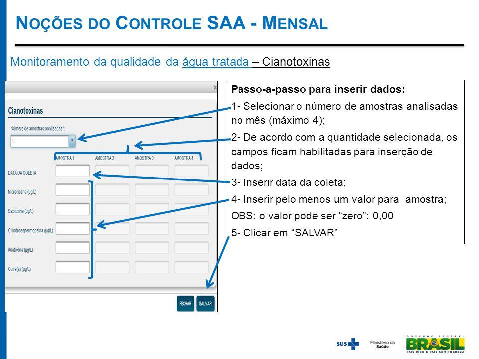 Monitoramento da qualidade da água tratada – Cianotoxinas Passo-a-passo para inserir dados: 1- Selecionar o número de amostras analisadas no mês (máximo 4); 2- De acordo com a quantidade selecionada, os campos ficam habilitadas para inserção de dados; 3- Inserir data da coleta; 4- Inserir pelo menos um valor para amostra; OBS: o valor pode ser zero : 0,00 5- Clicar em SALVAR N OÇÕES DO C ONTROLE SAA - M ENSAL