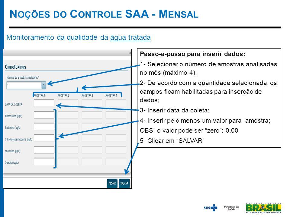 Monitoramento da qualidade da água tratada Passo-a-passo para inserir dados: 1- Selecionar o número de amostras analisadas no mês (máximo 4); 2- De acordo com a quantidade selecionada, os campos ficam habilitadas para inserção de dados; 3- Inserir data da coleta; 4- Inserir pelo menos um valor para amostra; OBS: o valor pode ser zero : 0,00 5- Clicar em SALVAR N OÇÕES DO C ONTROLE SAA - M ENSAL