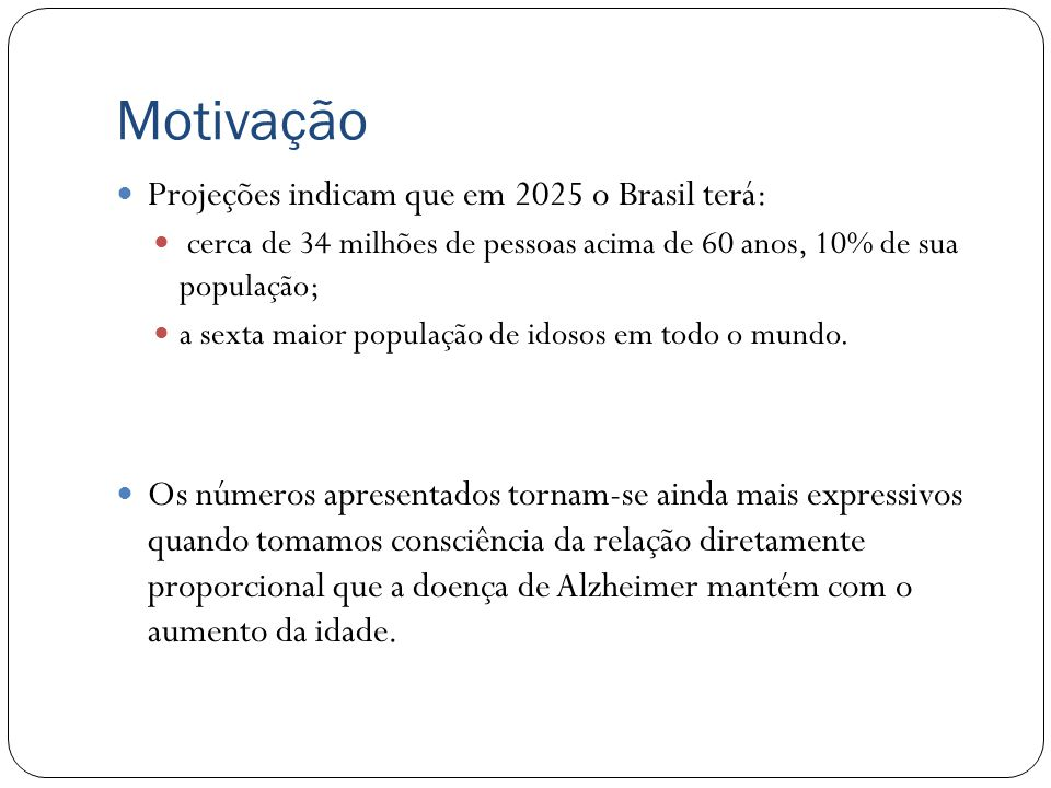 Motivação Projeções indicam que em 2025 o Brasil terá: cerca de 34 milhões de pessoas acima de 60 anos, 10% de sua população; a sexta maior população de idosos em todo o mundo.