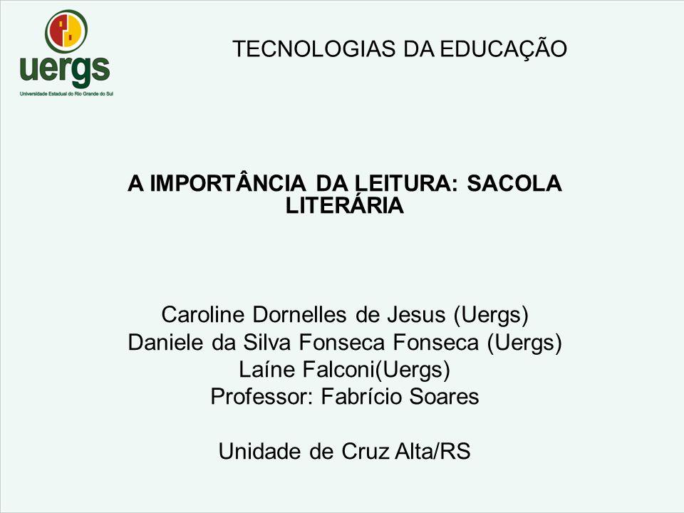 TECNOLOGIAS DA EDUCAÇÃO A IMPORTÂNCIA DA LEITURA: SACOLA LITERÁRIA Caroline Dornelles de Jesus (Uergs) Daniele da Silva Fonseca Fonseca (Uergs) Laíne