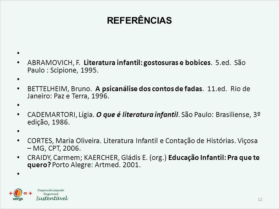REFERÊNCIAS ABRAMOVICH, F. Literatura infantil: gostosuras e bobices. 5.ed. São Paulo : Scipione, 1995. BETTELHEIM, Bruno. A psicanálise dos contos de