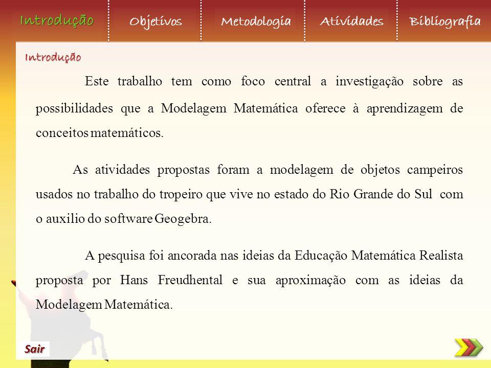Introdução Objetivos Metodologia AtividadesBibliografia Sair Este trabalho tem como foco central a investigação sobre as possibilidades que a Modelagem Matemática oferece à aprendizagem de conceitos matemáticos.