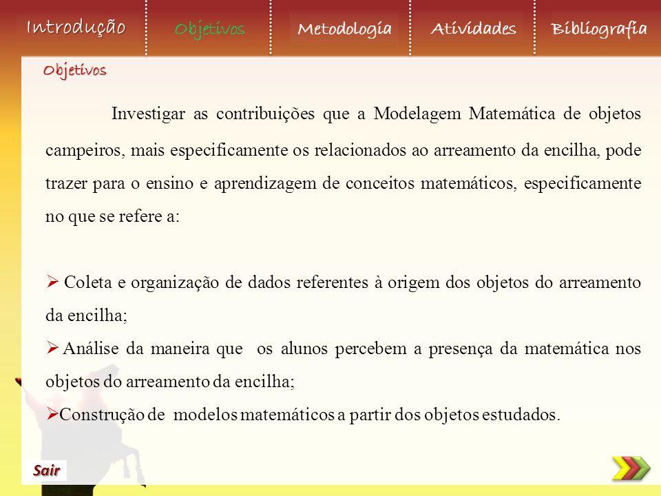 Objetivos Metodologia AtividadesBibliografia Sair Introdução Investigar as contribuições que a Modelagem Matemática de objetos campeiros, mais especif
