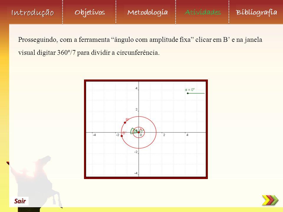 Objetivos Metodologia AtividadesBibliografia Sair Introdução Prosseguindo, com a ferramenta ângulo com amplitude fixa clicar em B' e na janela visual digitar 360º/7 para dividir a circunferência.