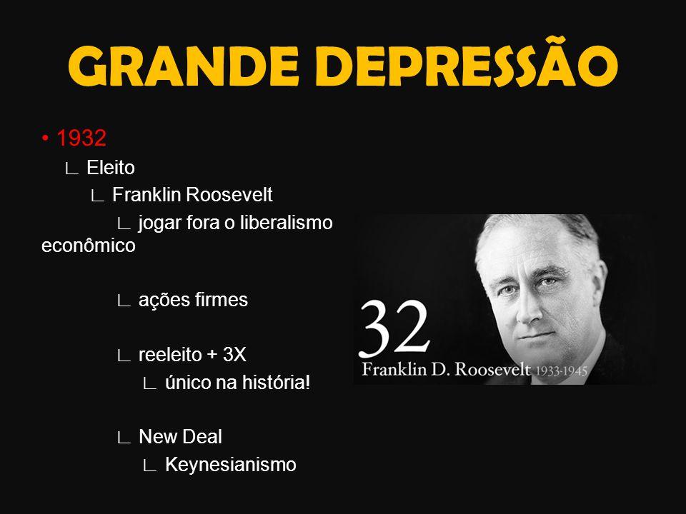 1932 ∟ Eleito ∟ Franklin Roosevelt ∟ jogar fora o liberalismo econômico ∟ ações firmes ∟ reeleito + 3X ∟ único na história.