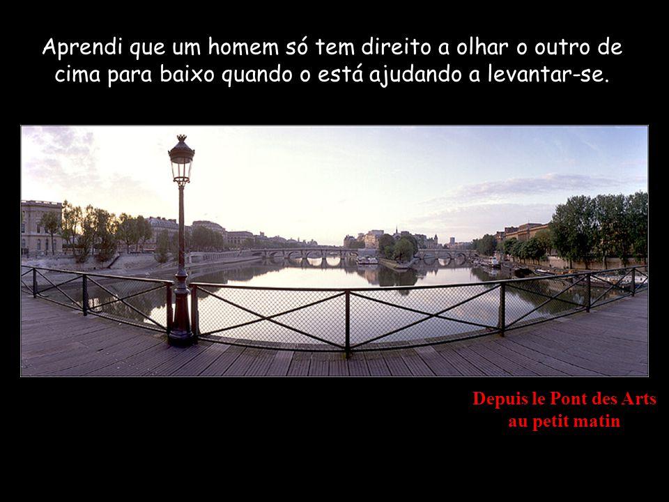 L Institut de France & le Pont Neuf depuis le Pont des Arts Aprendi que, quando um recém nascido aperta com a sua pequena mão, pela primeira vez, o dedo do seu pai, o agarrou para sempre.