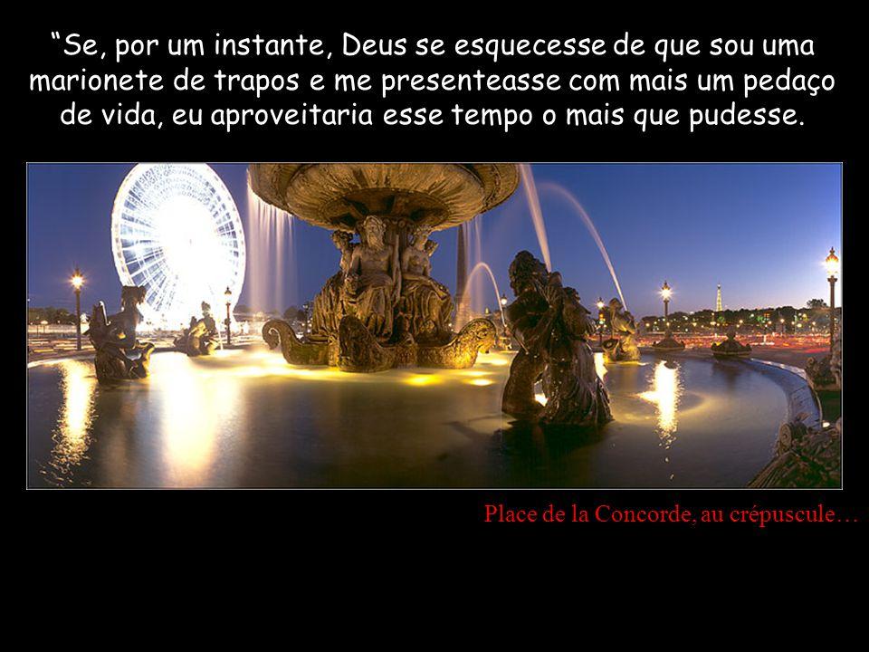 Place de la Concorde, au crépuscule… Se, por um instante, Deus se esquecesse de que sou uma marionete de trapos e me presenteasse com mais um pedaço de vida, eu aproveitaria esse tempo o mais que pudesse.