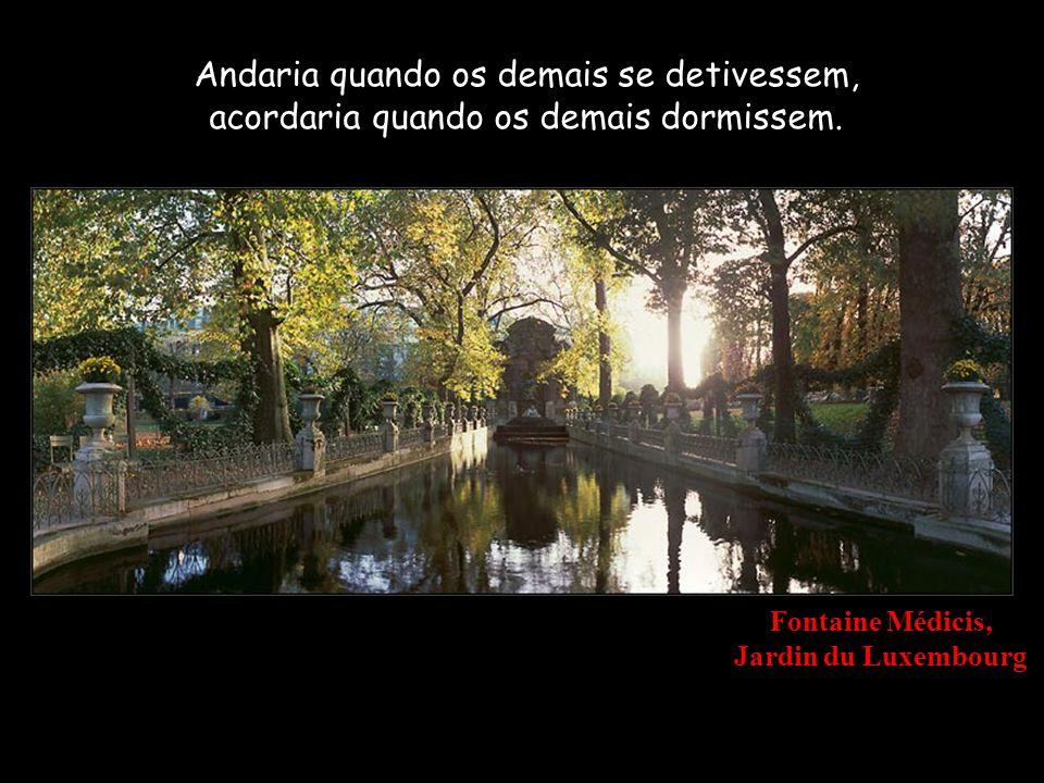 Fontaine Médicis, Jardin du Luxembourg Andaria quando os demais se detivessem, acordaria quando os demais dormissem.