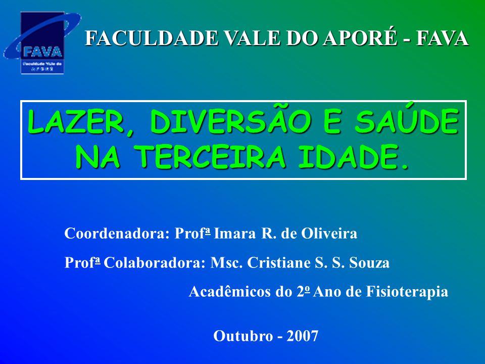 LAZER, DIVERSÃO E SAÚDE NA TERCEIRA IDADE. Coordenadora: Prof a Imara R. de Oliveira Prof a Colaboradora: Msc. Cristiane S. S. Souza Acadêmicos do 2 o