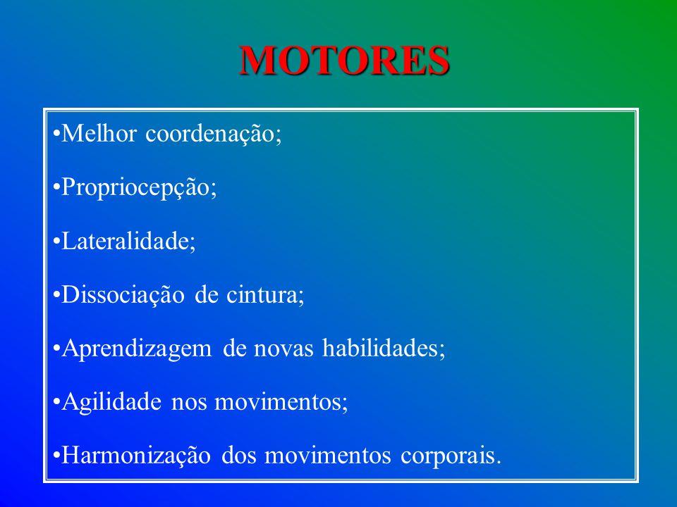 MOTORES Melhor coordenação; Propriocepção; Lateralidade; Dissociação de cintura; Aprendizagem de novas habilidades; Agilidade nos movimentos; Harmoniz
