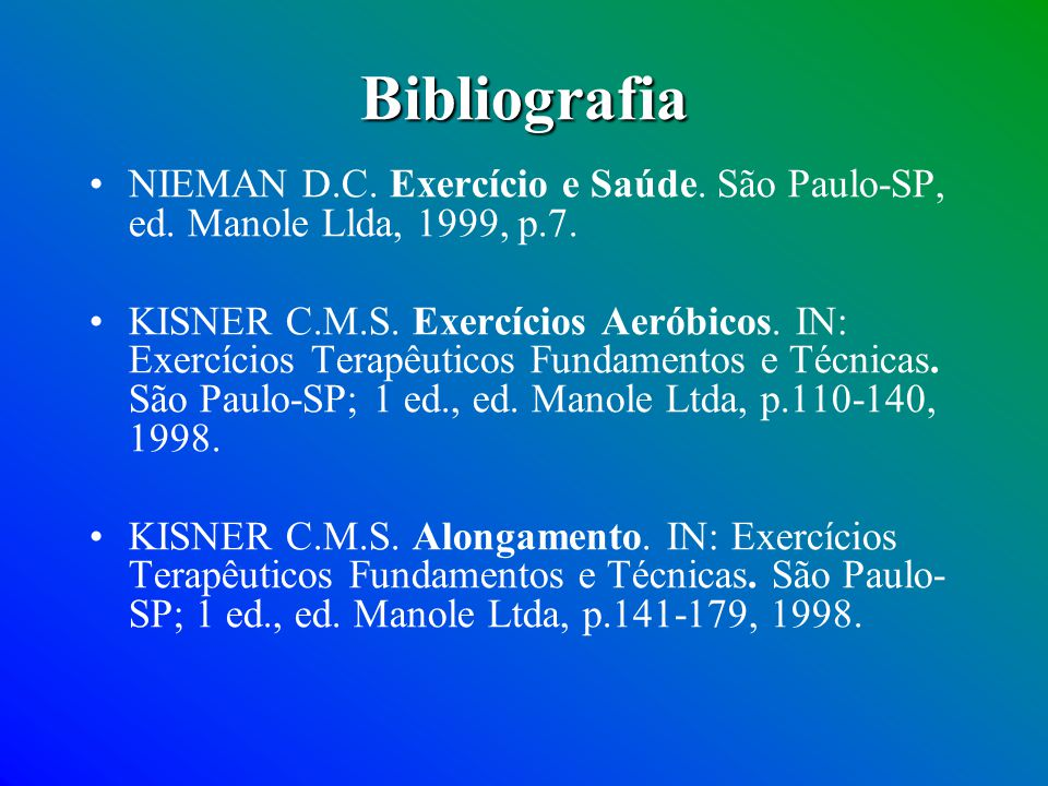 Bibliografia NIEMAN D.C. Exercício e Saúde. São Paulo-SP, ed. Manole Llda, 1999, p.7. KISNER C.M.S. Exercícios Aeróbicos. IN: Exercícios Terapêuticos