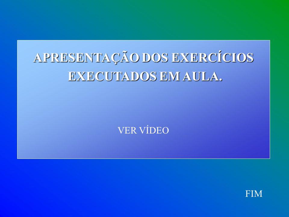 FIM APRESENTAÇÃO DOS EXERCÍCIOS EXECUTADOS EM AULA. EXECUTADOS EM AULA. VER VÍDEO