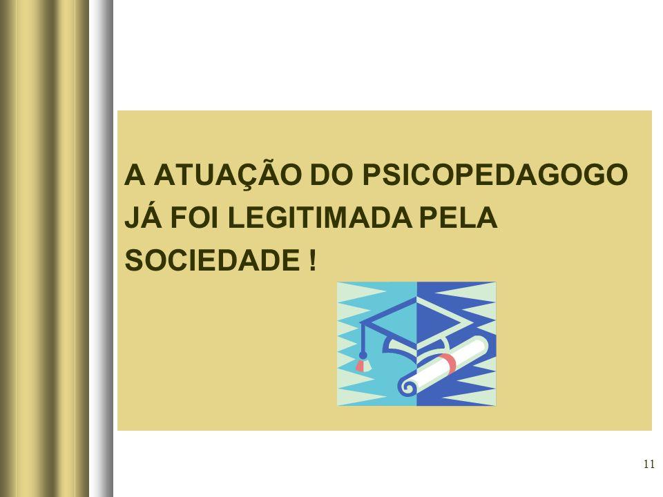 11 A ATUAÇÃO DO PSICOPEDAGOGO JÁ FOI LEGITIMADA PELA SOCIEDADE !