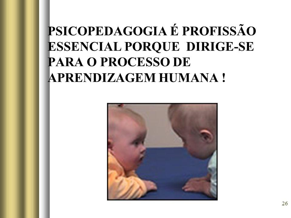 26 PSICOPEDAGOGIA É PROFISSÃO ESSENCIAL PORQUE DIRIGE-SE PARA O PROCESSO DE APRENDIZAGEM HUMANA !